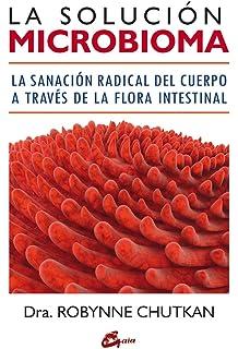 La solución microbioma. La sanación radical del cuerpo a través de la flora intestinal (