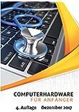 Computerhardware für Anfänger: PC, Notebook, Tablet, Smartphone. Die Hardware kennenlernen - Warnzeichen erkennen - Fehler und Reparaturen vermeiden