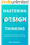 Mastering Design Thinking: The Systematic Approach to Improve Considerably Your Business Success Rate