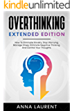 OVERTHINKING Extended Edition: How To Eliminate Anxiety, Stop Worrying, Manage Stress, Eliminate Negative Thinking, And Control Your Thoughts.