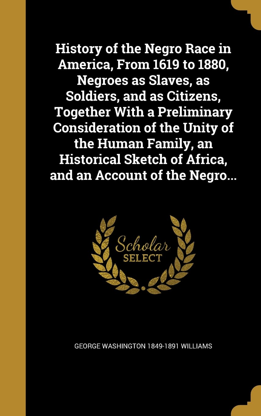 History of the Negro Race in America, from 1619 to 1880, Negroes as Slaves, as Soldiers, and as Citizens, Together with a Preliminary Consideration of ... of Africa, and an Account of the Negro... ebook