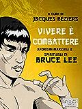 Vivere è combattere. Aforismi marziali e spirituali di Bruce Lee