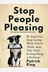 Stop People Pleasing: Be Assertive, Stop Caring What Others Think, Beat Your Guilt, & Stop Being a Pushover (Be Confident and Fearless Book 1) Kindle Edition