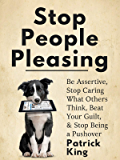 Stop People Pleasing: Be Assertive, Stop Caring What Others Think, Beat Your Guilt, & Stop Being a Pushover (Be…