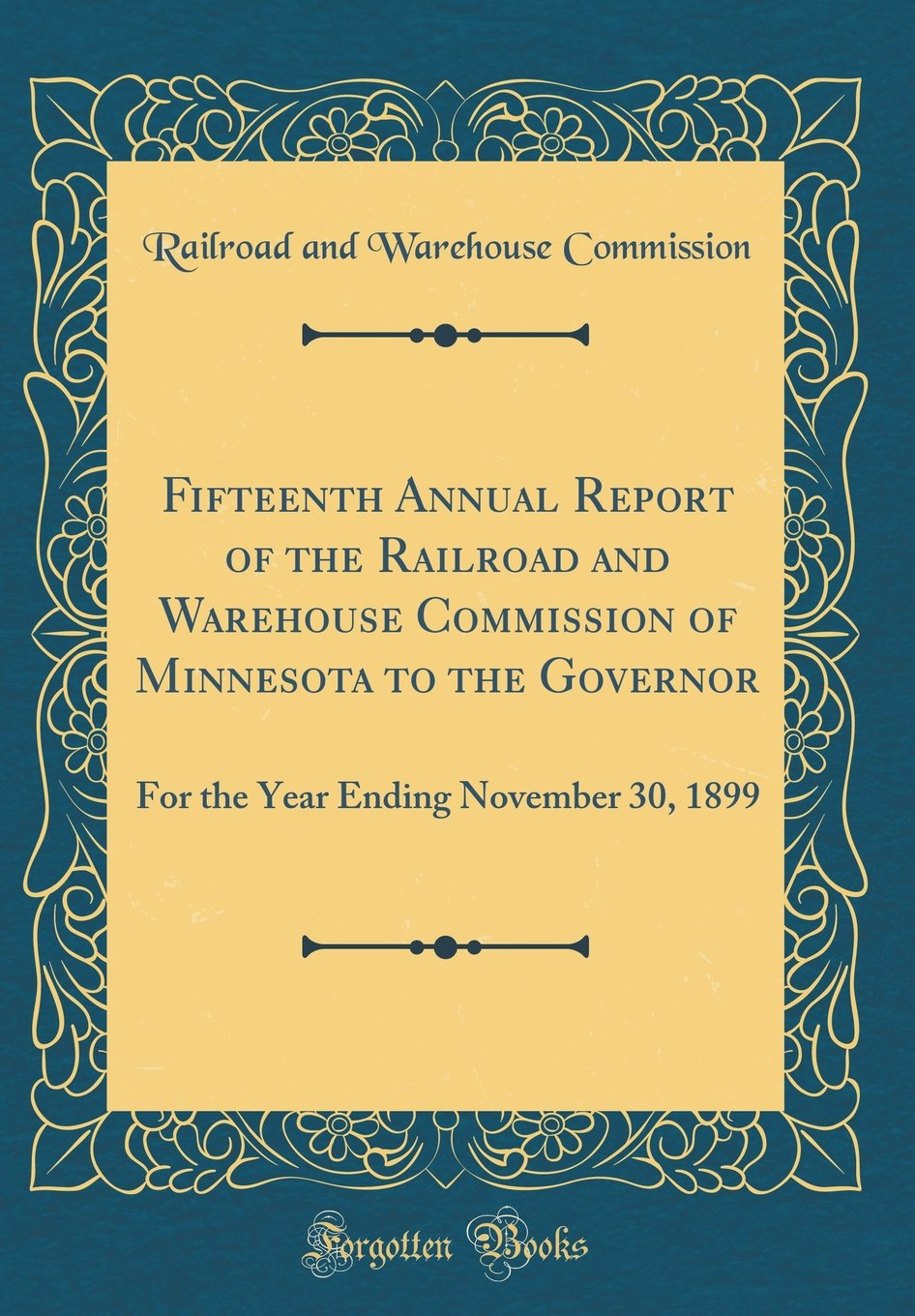 Download Fifteenth Annual Report of the Railroad and Warehouse Commission of Minnesota to the Governor: For the Year Ending November 30, 1899 (Classic Reprint) pdf