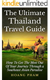 The Ultimate Thailand Travel Guide: How To Get The Most Out Of Your Journey Through A Southeast Asian Paradise (Asia Travel Guide)