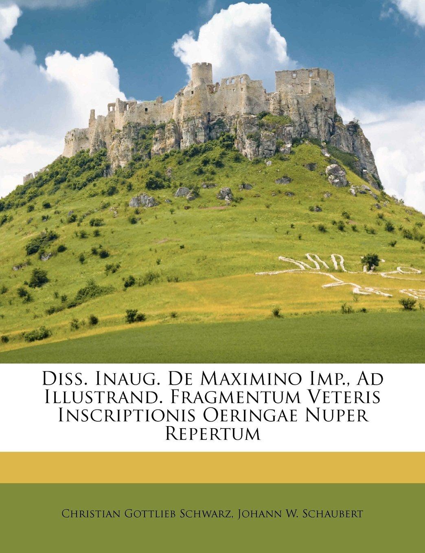 Read Online Diss. Inaug. De Maximino Imp., Ad Illustrand. Fragmentum Veteris Inscriptionis Oeringae Nuper Repertum ebook