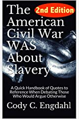 The American Civil War WAS About Slavery: A Quick Handbook of Quotes to Reference  When Debating Those Who Would Argue Otherwise Kindle Edition