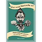 What Would Nietzsche Do?: Philosophical Solutions to Everyday Problems