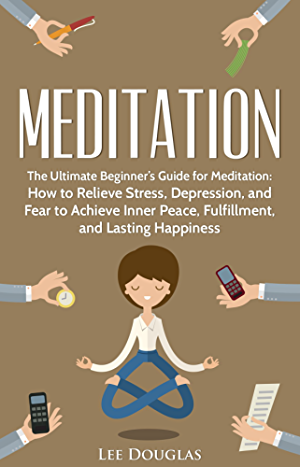 Meditation: The Ultimate Beginner�s Guide for Meditation: How to Relieve Stress; Depression; and Fear to Achieve Inner Peace; Fulfillment; and Lasting ... beginners; anxiety; meditation techniques)