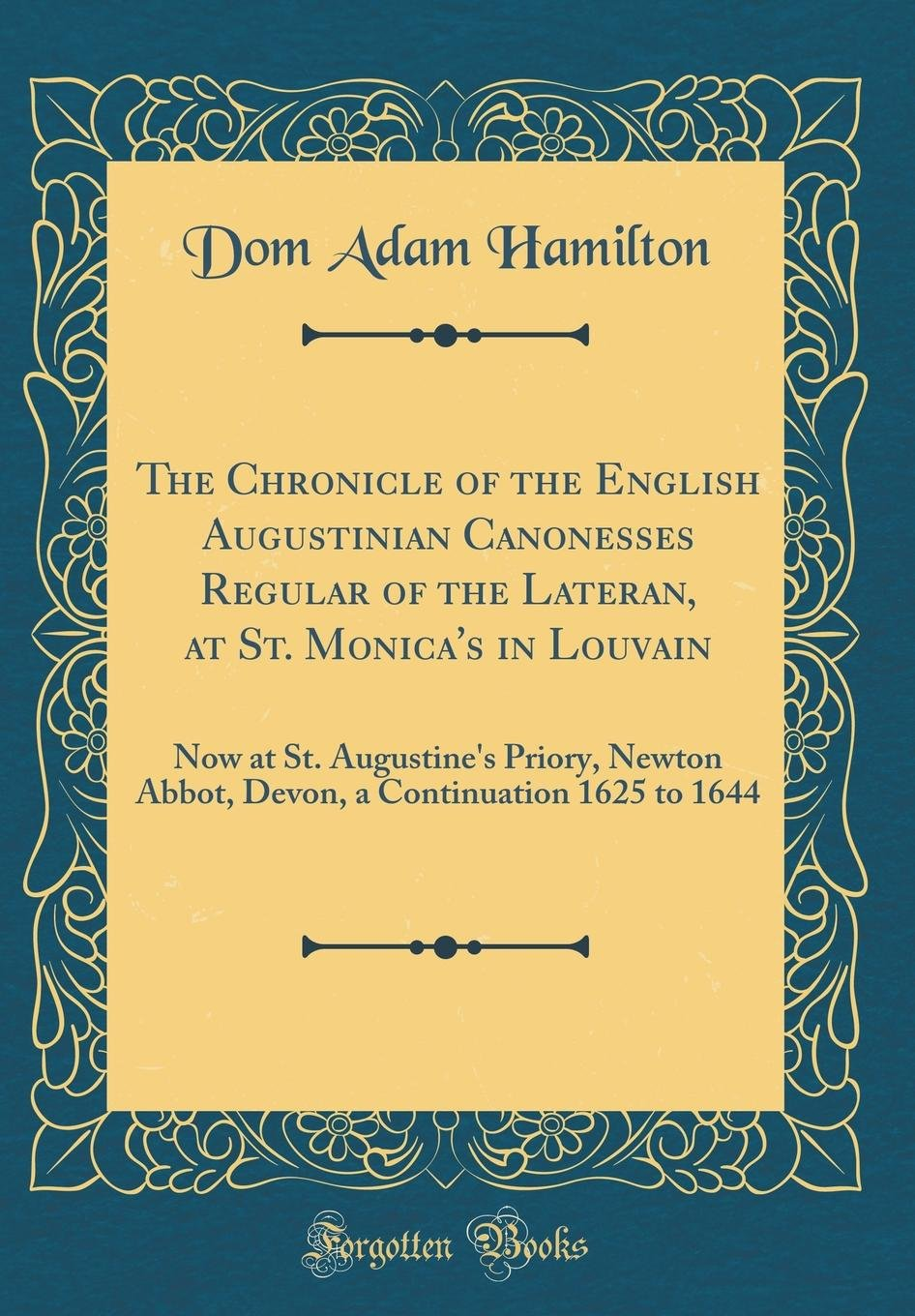 Read Online The Chronicle of the English Augustinian Canonesses Regular of the Lateran, at St. Monica's in Louvain: Now at St. Augustine's Priory, Newton Abbot, ... a Continuation 1625 to 1644 (Classic Reprint) pdf epub