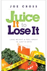 Juice It to Lose It: Lose Weight and Feel Great in Just 5 Days Paperback