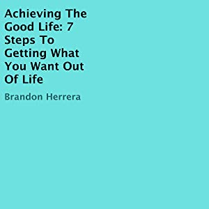 Achieving the Good Life: 7 Steps to Getting What You Want out of Life