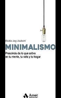 Minimalismo: Prescinde de lo que sobra en tu mente, tu vida y tu hogar