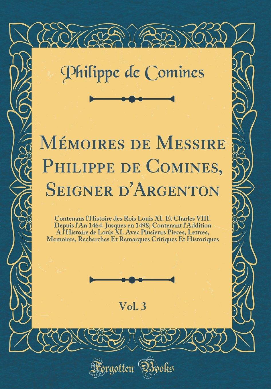 Read Online Mémoires de Messire Philippe de Comines, Seigner d'Argenton, Vol. 3: Contenans l'Histoire des Rois Louis XI. Et Charles VIII. Depuis l'An 1464. ... Lettres, Memoires, Rech (French Edition) pdf
