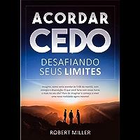 Acordar Cedo: Desafiando Seus Limites: Ensine seu corpo a desperte pela manhã, feliz, com energia e disposição. (para…
