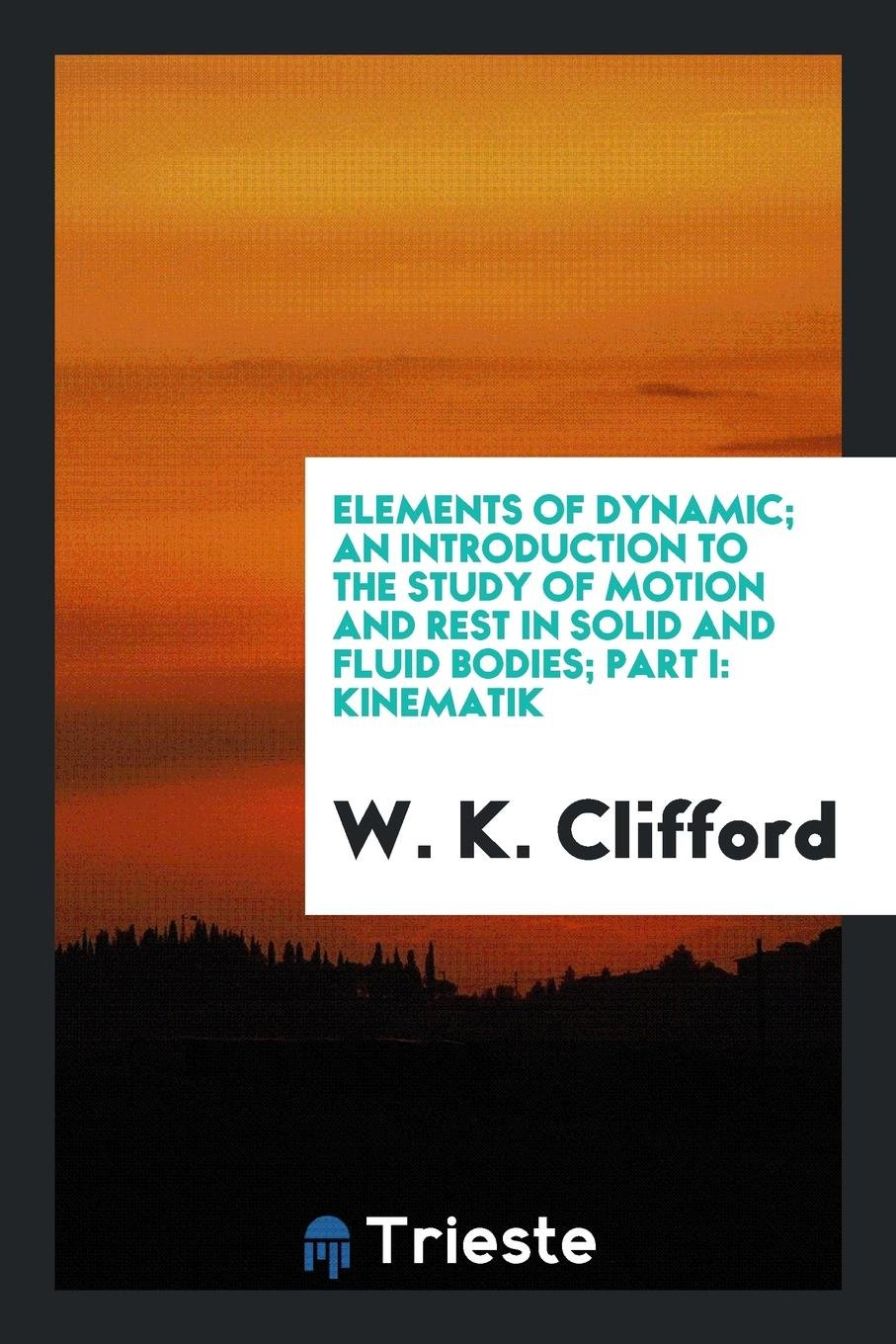Elements of Dynamic; An Introduction to the Study of Motion and Rest in Solid and Fluid Bodies; Part I: Kinematik pdf epub