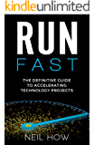Run Fast : The Definitive Guide to Accelerating Technology Projects