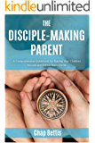 The Disciple-Making Parent: A Comprehensive Guidebook for Raising Your Children to Love and Follow Jesus Christ (English Edition)
