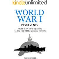 World War 1: World War I in 50 Events: From the Very Beginning to the Fall of the Central Powers (War Books, World War 1 Books, War History) (History in 50 Events Series Book 5)