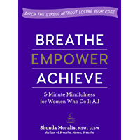 Breathe, Empower, Achieve: 5-Minute Mindfulness for Women Who Do It All—Ditch the Stress Without Losing Your Edge