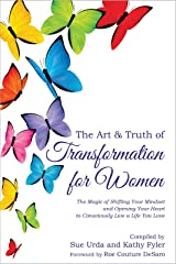 The Art & Truth of Transformation For Women: The Magic of Shifting Your Mindset and Opening Your Heart to Consciously Live a Life You Love Kindle Edition