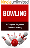 Bowling: A Complete Bowling Guide On: Bowling for Beginners- Bowling Fundamentals- Bowling Tips- Bowling for Dummies (Bowling, Bowling Basics, Bowling ... Bowling like a pro, bowling tips)