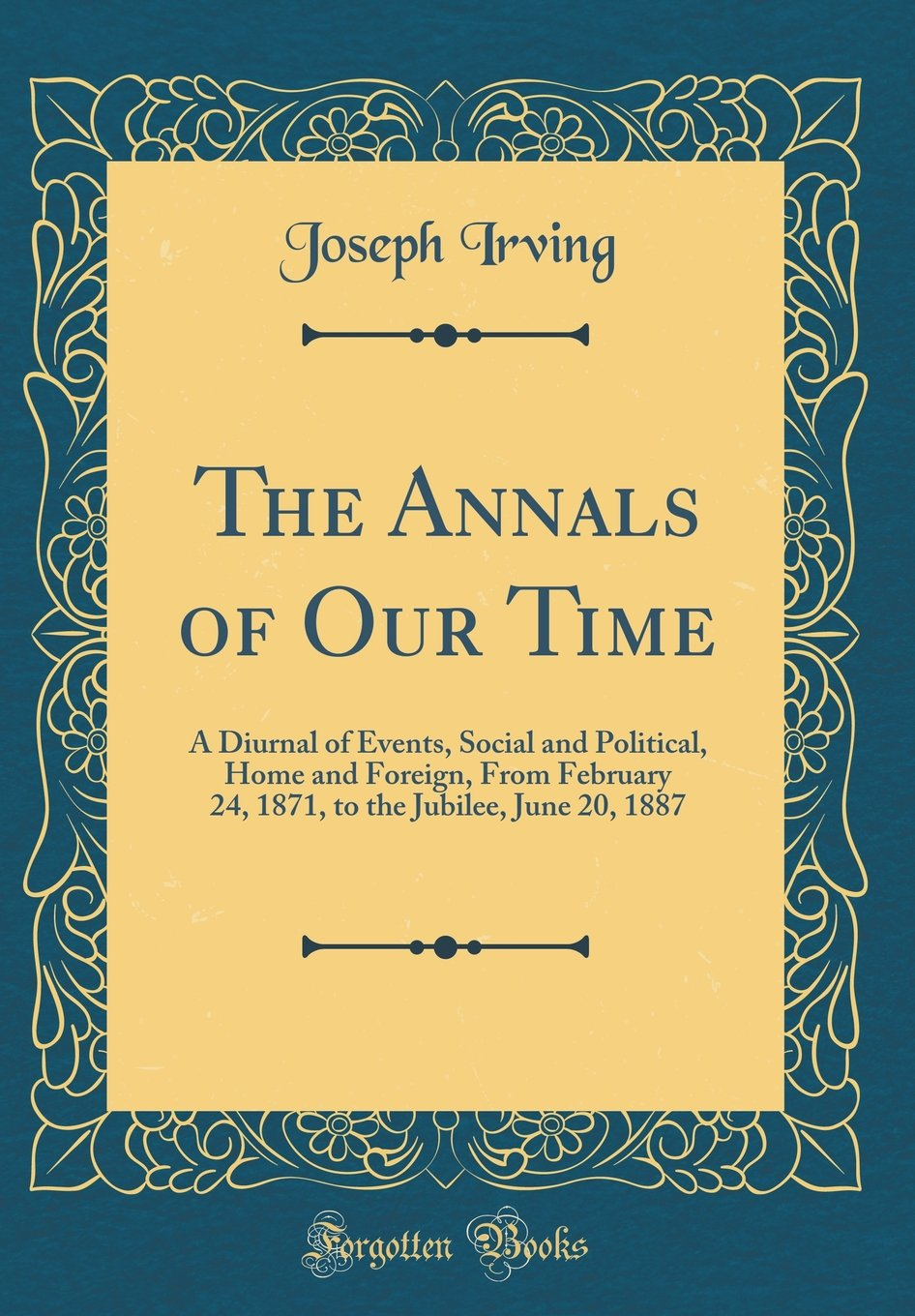 The Annals of Our Time: A Diurnal of Events, Social and Political, Home and Foreign, From February 24, 1871, to the Jubilee, June 20, 1887 (Classic Reprint) pdf