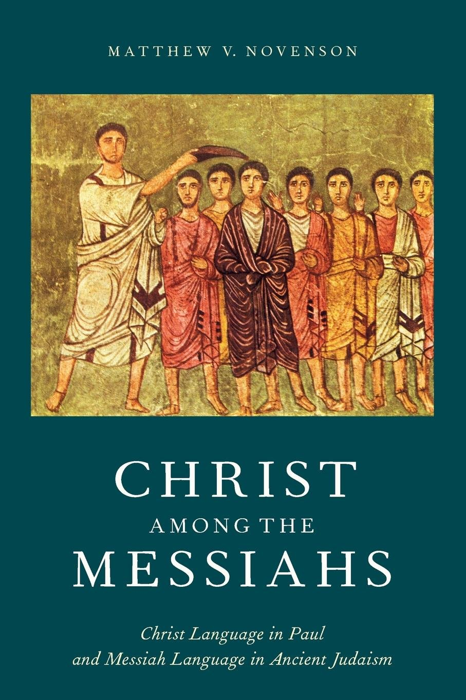 Christ Among the Messiahs: Christ Language in Paul and Messiah Language in Ancient Judaism by Oxford University Press