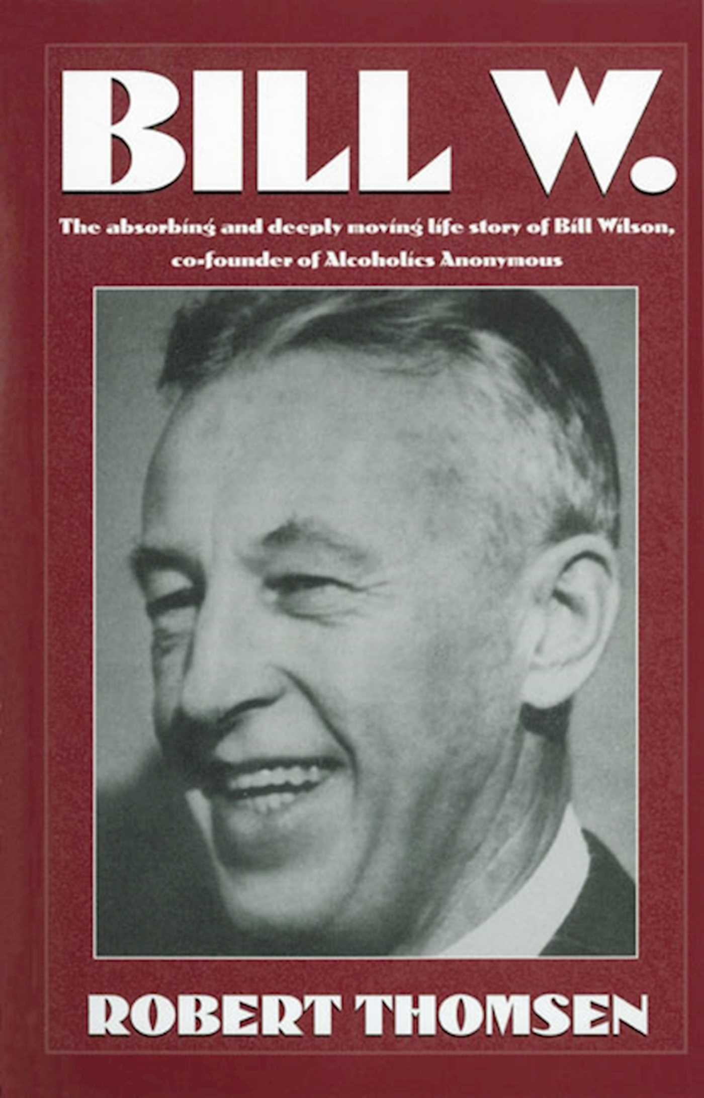 Download Bill W: The absorbing and deeply moving life story of Bill Wilson, co-founder of Alcoholics Anonymous ebook
