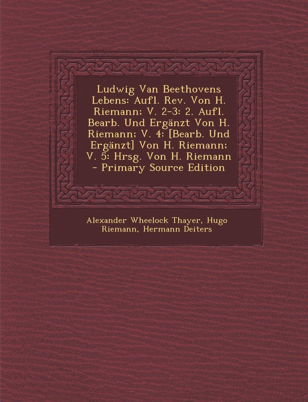 Download Ludwig Van Beethovens Lebens: Aufl. Rev. Von H. Riemann; V. 2-3: 2. Aufl. Bearb. Und Ergänzt Von H. Riemann; V. 4: [Bearb. Und Ergänzt] Von H. Riemann; V. 5: Hrsg. Von H. Riemann (German Edition) ebook