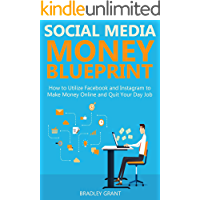SOCIAL MEDIA MONEY BLUEPRINT: How to Utilize Facebook and Instagram to Make Money Online and Quit Your Day Job