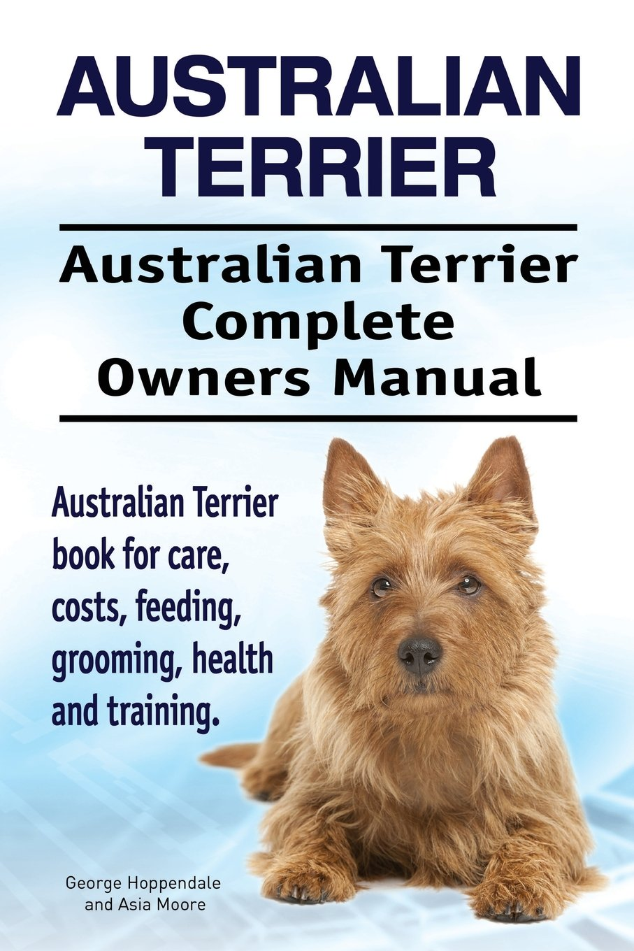 Download Australian Terrier. Australian Terrier Complete Owners Manual. Australian Terrier book for care, costs, feeding, grooming, health and training. PDF