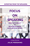 Focus on Speaking: Speak with Impact to Increase Business and Make More Money