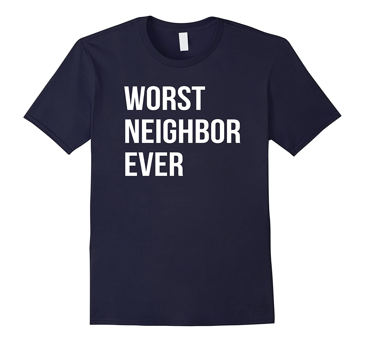 Worst Neighbor Ever Funny Joke T-Shirt-Art