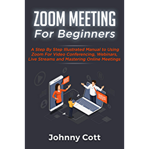 ZOOM MEETING FOR BEGINNERS: A Step By Step Illustrated Manual To Using Zoom For Video Conferencing, Webinars, Live…