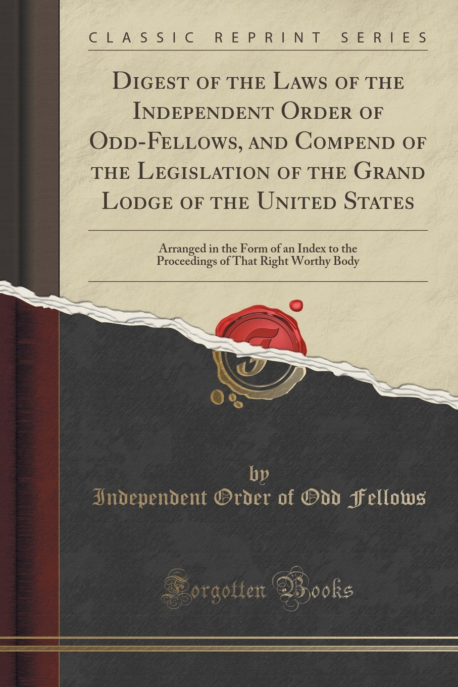 Digest of the Laws of the Independent Order of Odd-Fellows, and Compend of the Legislation of the Grand Lodge of the United States: Arranged in the ... of That Right Worthy Body (Classic Reprint) pdf epub