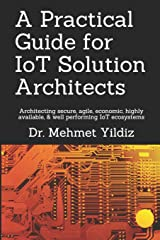 A Practical Guide for IoT Solution Architects: Architecting secure, agile, economical, highly available, well performing IoT ecosystems (Internet of Things - IoT Architecture) Paperback