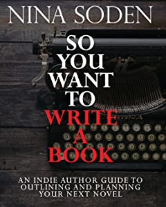 So You Want To Write A Book: An Indie Author Guide To Outlining And Planning Your Next Novel
