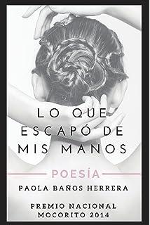 LO QUE ESCAPÓ DE MIS MANOS: POESÍA. PREMIO NACIONAL MOCORITO 2014 (Spanish Edition