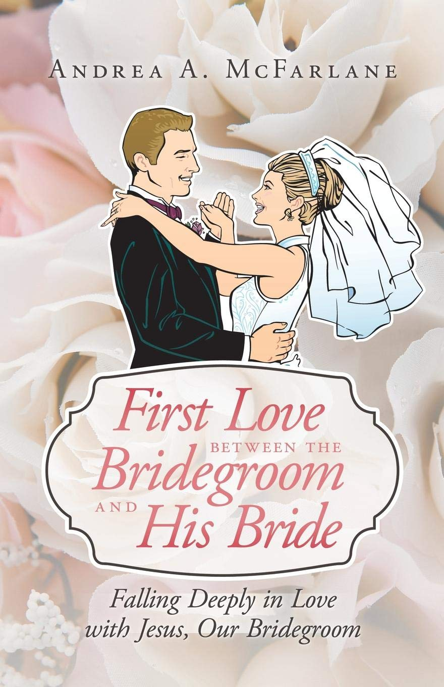 First Love between the Bridegroom and His Bride : Falling Deeply in Love with Jesus, Our Bridegroom