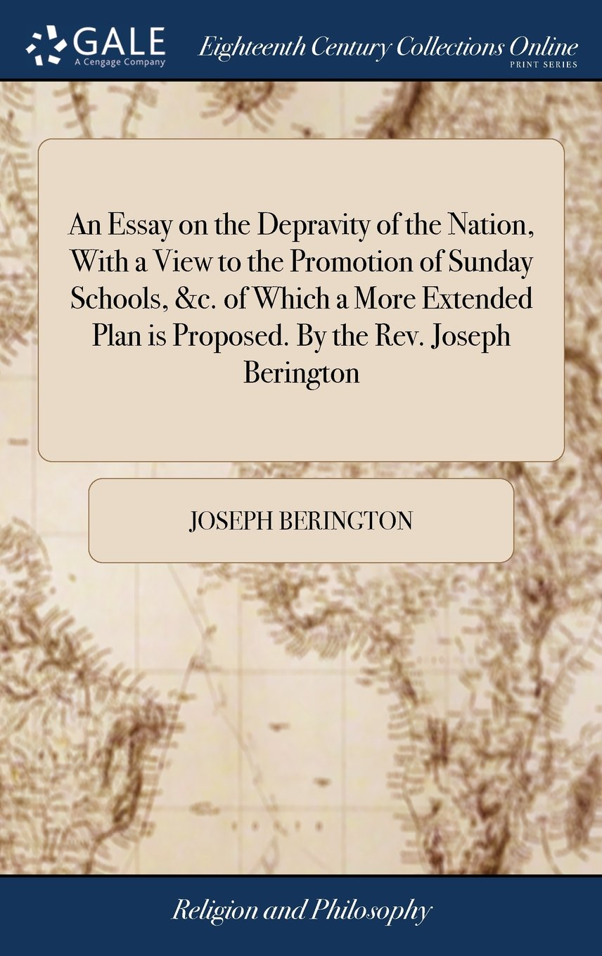 An Essay on the Depravity of the Nation, with a View to the Promotion of Sunday Schools, &c. of Which a More Extended Plan Is Proposed. by the Rev. Joseph Berington ebook