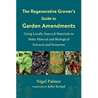 The Regenerative Grower's Guide to Garden Amendments: Using Locally Sourced Materials to Make Mineral and Biological…