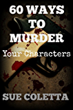 60 Ways To Murder Your Characters: Crime Writer's Reference Guide