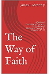 The Way of Faith: A Series of Expositional Sermons in the book of Hebrews: Volume 2 - Chapters 11-13 (Forward in Faith) Kindle Edition