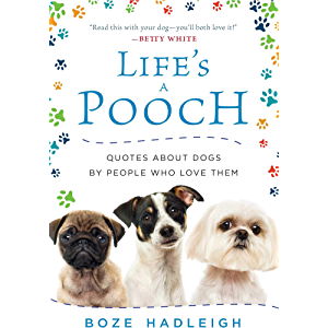 Life's a Pooch: Quotes about Dogs by People Who Love Them