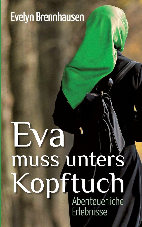 Eva muss unters Kopftuch: Abenteuerliche Erlebnisse Taschenbuch – 24. Juli 2017 Evelyn Brennhausen Books on Demand 3741228265 Naher und Mittlerer Osten
