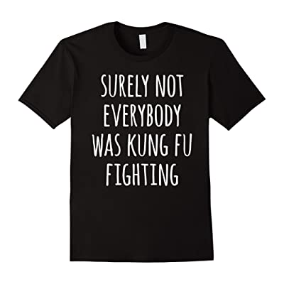 Surely Not Everybody Was Kung Fu Fighting Hilarious T-Shirt