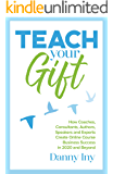 Teach Your Gift: How Coaches, Consultants, Authors, Speakers, and Experts Create Online Course Business Success in 2020 and Beyond
