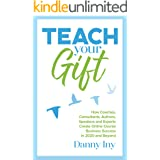 Teach Your Gift: How Coaches, Consultants, Authors, Speakers, and Experts Create Online Course Business Success in 2020 and B